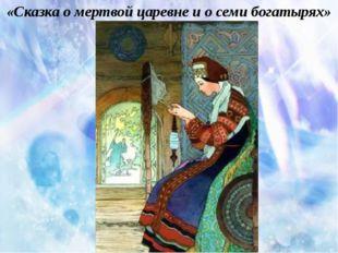 «Сказка о мертвой царевне и о семи богатырях»