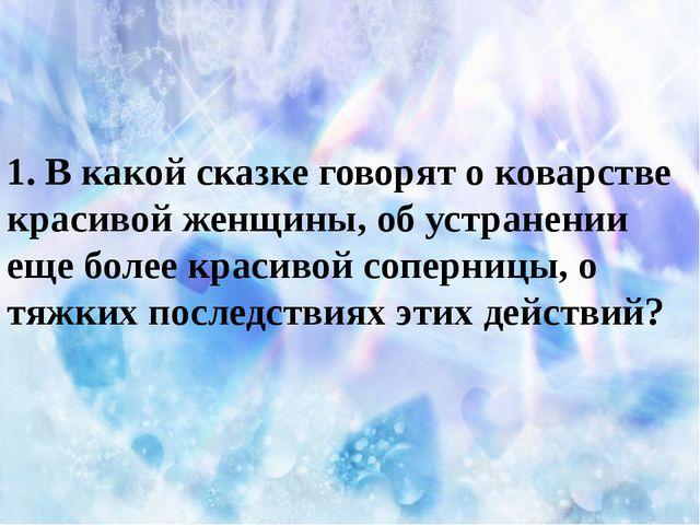1. В какой сказке говорят о коварстве красивой женщины, об устранении еще бо...