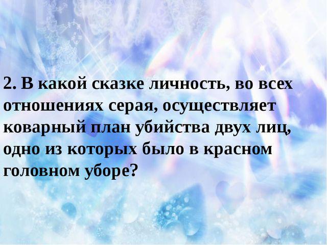 2. В какой сказке личность, во всех отношениях серая, осуществляет коварный...