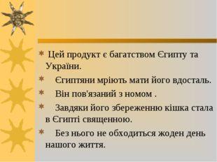 Цей продукт є багатством Єгипту та України. Єгиптяни мріють мати його вдоста