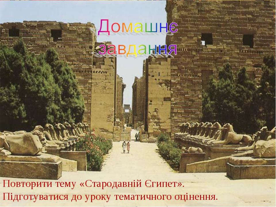 Повторити тему «Стародавній Єгипет». Підготуватися до уроку тематичного оцін...