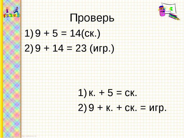 Проверь 9 + 5 = 14(ск.) 9 + 14 = 23 (игр.) к. + 5 = ск. 9 + к. + ск. = игр.