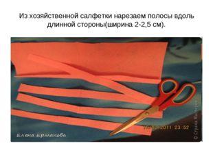 Из хозяйственной салфетки нарезаем полосы вдоль длинной стороны(ширина 2-2,5