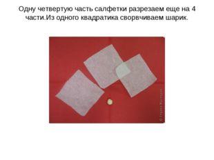 Одну четвертую часть салфетки разрезаем еще на 4 части.Из одного квадратика с