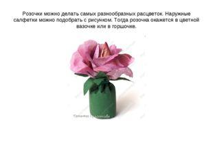 Розочки можно делать самых разнообразных расцветок. Наружные салфетки можно п