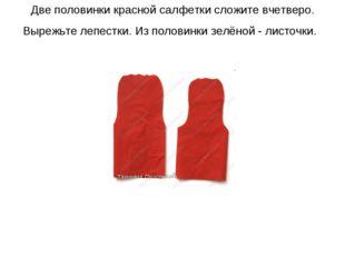 Две половинки красной салфетки сложите вчетверо. Вырежьте лепестки. Из полови