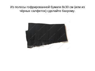 Из полосы гофрированной бумаги 8х30 см (или из чёрных салфеток) сделайте бахр