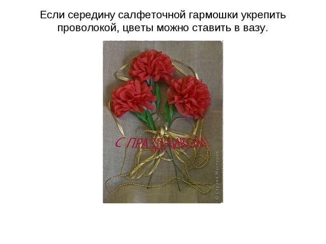 Если середину салфеточной гармошки укрепить проволокой, цветы можно ставить в...