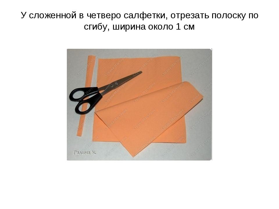 У сложенной в четверо салфетки, отрезать полоску по сгибу, ширина около 1 см