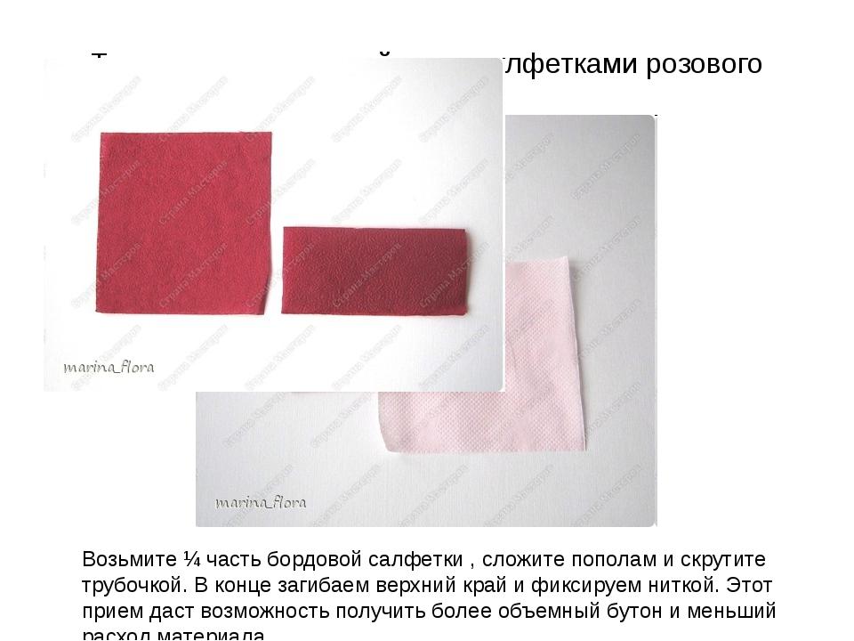 То же самое проделайте и с салфетками розового цвета. Возьмите ¼ часть бордов...