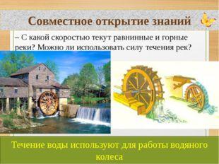 Совместное открытие знаний Течение воды используют для работы водяного колеса