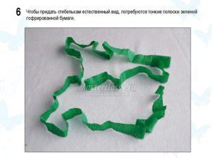 6 Чтобы придать стебелькам естественный вид, потребуются тонкие полоски зелен