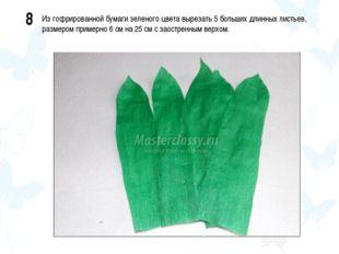 8 Из гофрированной бумаги зеленого цвета вырезать 5 больших длинных листьев,