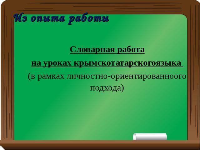 Из опыта работы Словарная работа на уроках крымскотатарскогоязыка (в рамках л...