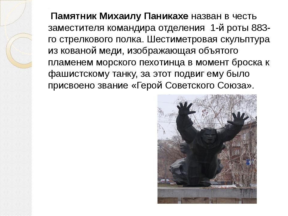 . ПамятникМихаилу Паникахе назван в честь заместителякомандира отделения 1...