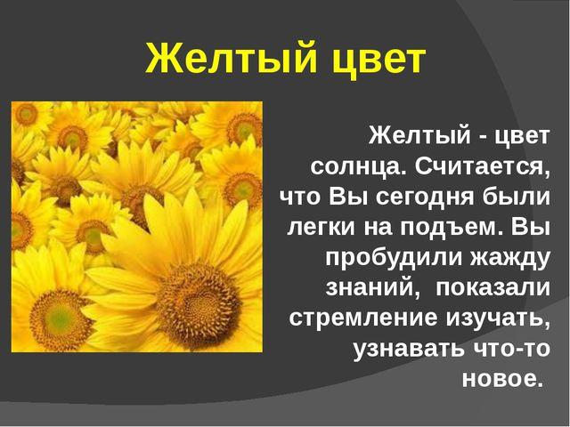 Желтый цвет Желтый - цвет солнца. Считается, что Вы сегодня были легки на под...
