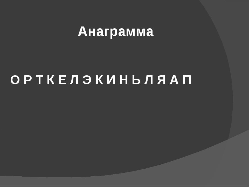 О Р Т К Е Л Э К И Н Ь Л Я А П Анаграмма