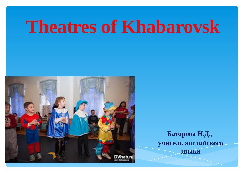 Theatres of Khabarovsk Баторова Н.Д., учитель английского языка