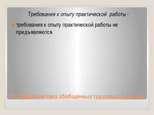 III.Характеристика обобщенных трудовых функций Требования к опыту практическ
