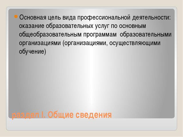 раздел I. Общие сведения Основная цель вида профессиональной деятельности: ок...