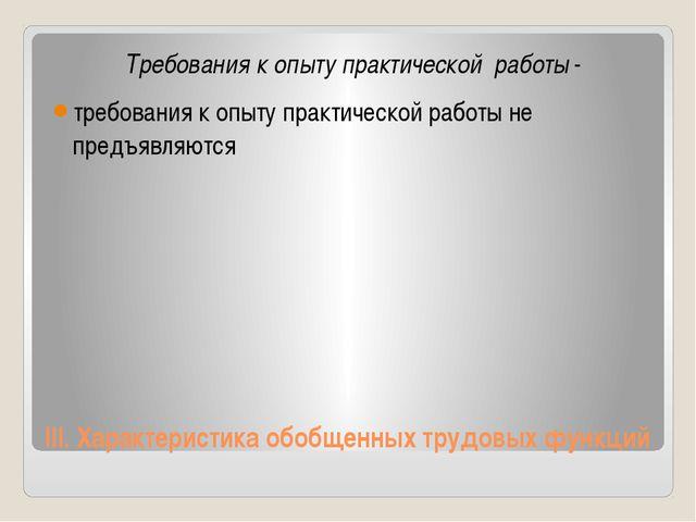 III.Характеристика обобщенных трудовых функций Требования к опыту практическ...