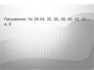 Письменно: № 39.34, 35, 36, 38, 40, 41, 42 – а, б