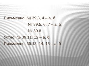 Письменно: № 39.3, 4 – а, б № 39.5, 6, 7 – а, б № 39.8 Устно: № 39.11, 12 –