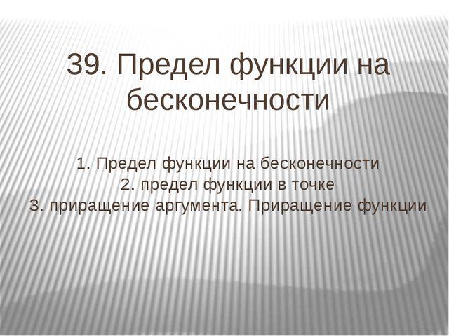 39. Предел функции на бесконечности 1. Предел функции на бесконечности 2. пре...
