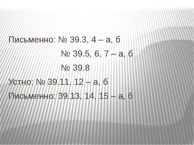 Письменно: № 39.3, 4 – а, б № 39.5, 6, 7 – а, б № 39.8 Устно: № 39.11, 12 –...