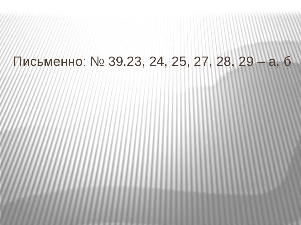 Письменно: № 39.23, 24, 25, 27, 28, 29 – а, б