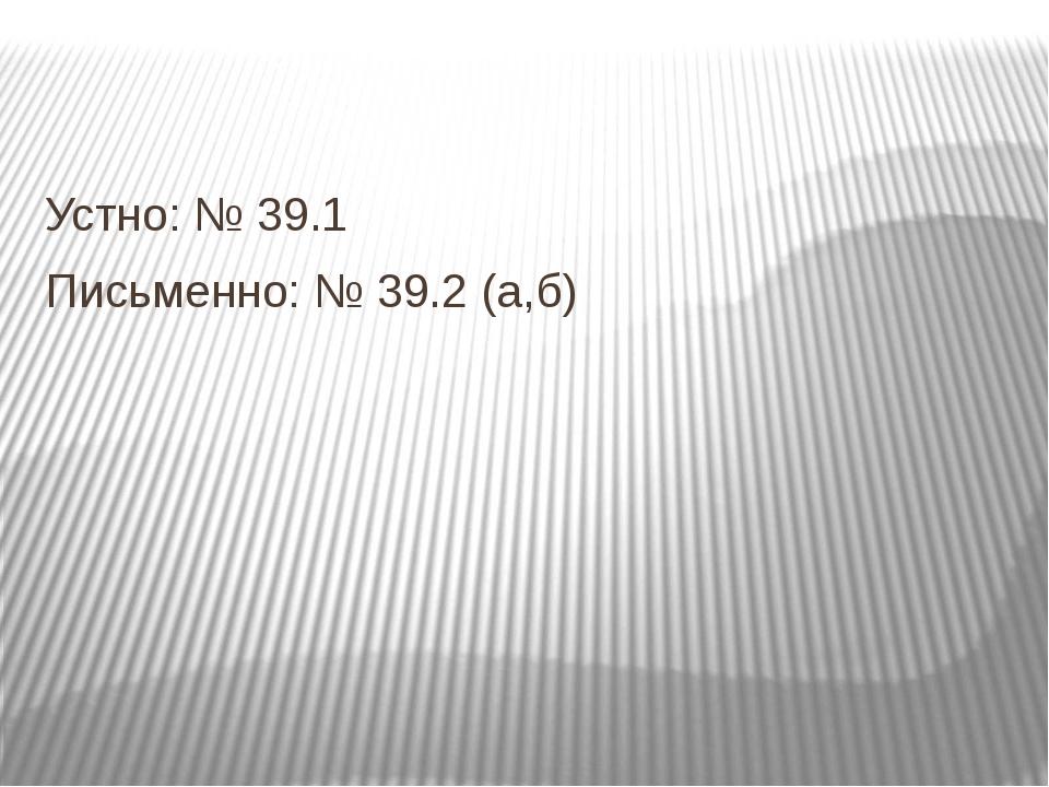 Устно: № 39.1 Письменно: № 39.2 (а,б)