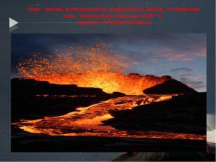Лава - магма, излившаяся на поверхность Земли, потерявшая газы, температура л