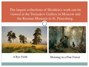 The largest collections of Shishkin's work can be viewed at the Tretyakov Gal