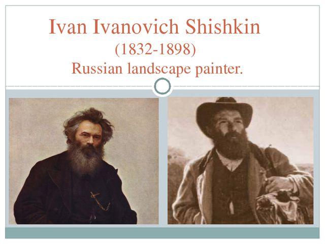 Ivan Ivanovich Shishkin (1832-1898) Russian landscape painter.