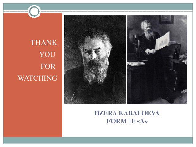 DZERA KABALOEVA FORM 10 «А» THANK YOU FOR WATCHING