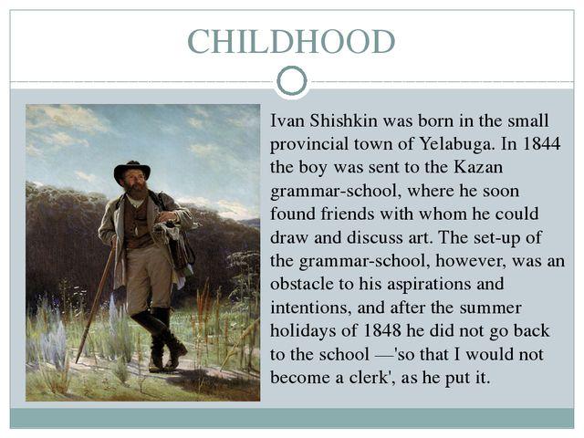 CHILDHOOD Ivan Shishkin was born in the small provincial town of Yelabuga. In...
