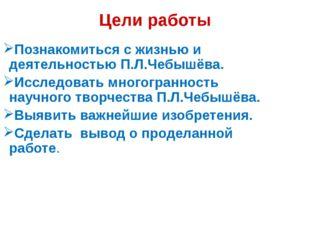 Цели работы Познакомиться с жизнью и деятельностью П.Л.Чебышёва. Исследовать