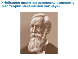 Чебышев является основоположником у нас теории механизмов как науки.