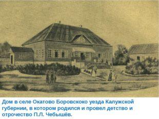 Дом в селе Окатово Боровскоко уезда Калужской губернии, в котором родился и п