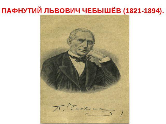 ПАФНУТИЙ ЛЬВОВИЧ ЧЕБЫШЁВ (1821-1894).