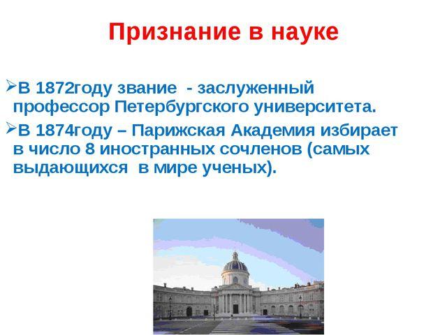 Признание в науке В 1872году звание - заслуженный профессор Петербургского ун...