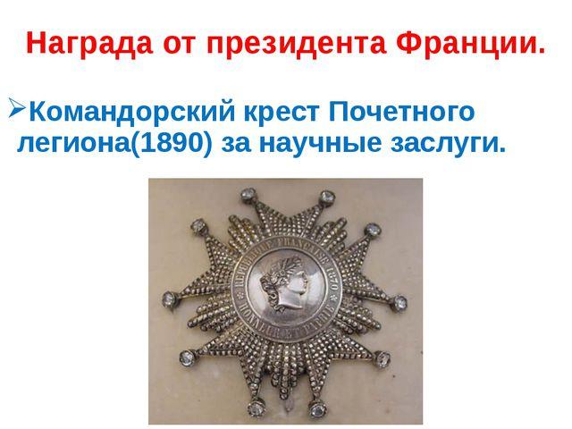 Награда от президента Франции. Командорский крест Почетного легиона(1890) за...