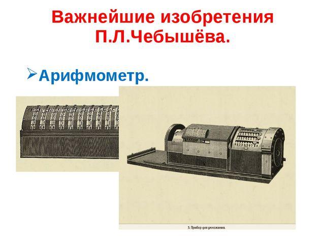 Важнейшие изобретения П.Л.Чебышёва. Арифмометр.