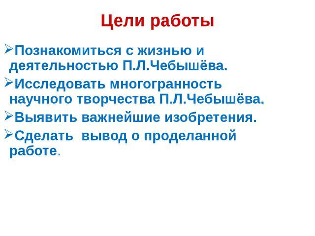 Цели работы Познакомиться с жизнью и деятельностью П.Л.Чебышёва. Исследовать...