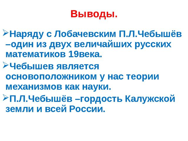 Выводы. Наряду с Лобачевским П.Л.Чебышёв –один из двух величайших русских мат...