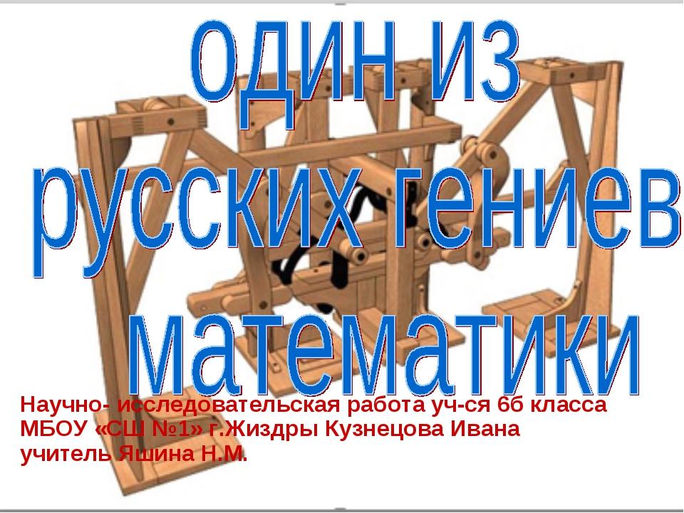 Научно- исследовательская работа уч-ся 6б класса МБОУ «СШ №1» г.Жиздры Кузнец...
