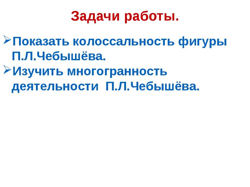 Задачи работы. Показать колоссальность фигуры П.Л.Чебышёва. Изучить многогран...