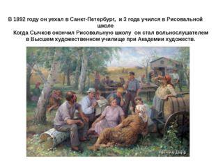 В 1892 году он уехал в Санкт-Петербург, и 3 года учился в Рисовальной школе К