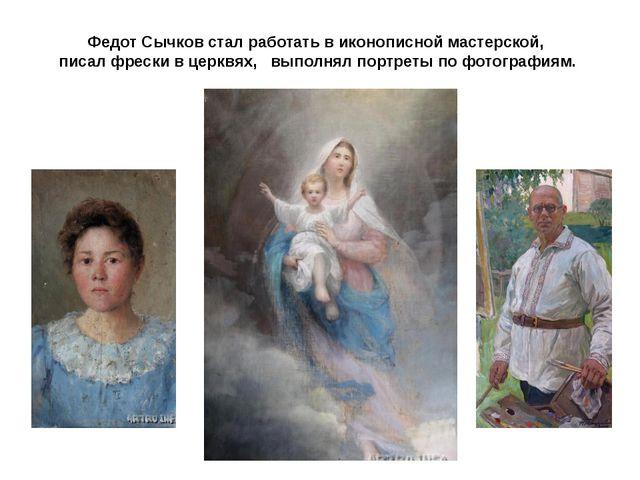 Федот Сычков стал работать в иконописной мастерской, писал фрески в церквях,...
