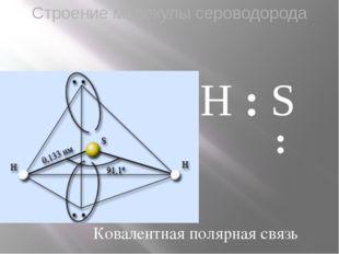Строение молекулы cероводорода H : S : H Ковалентная полярная связь